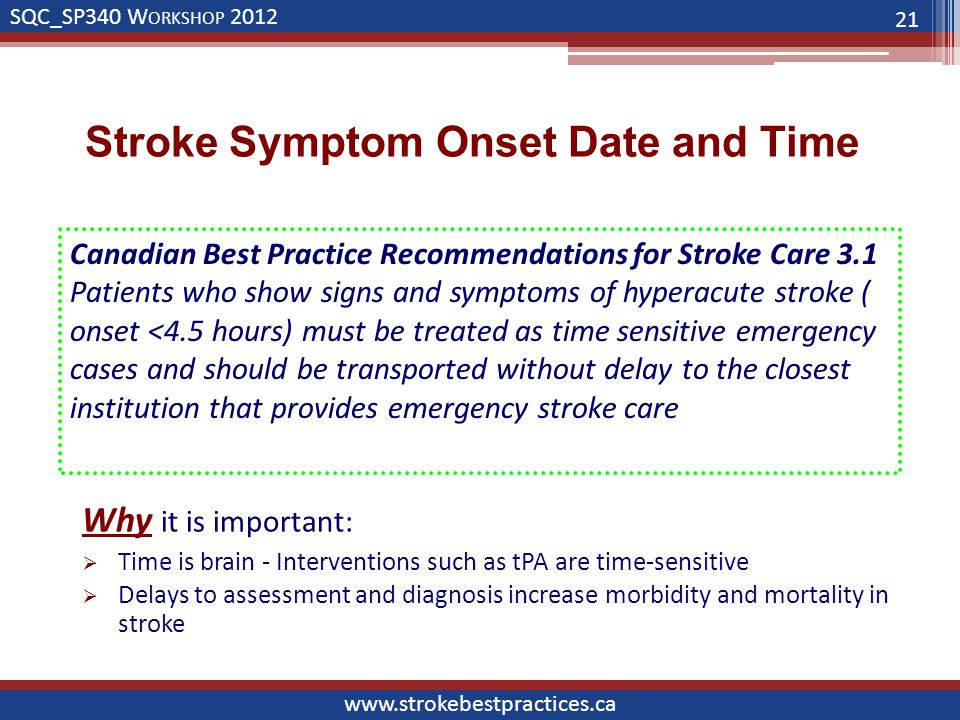 SQC_SP340 W ORKSHOP 2012 www.strokebestpractices.ca Stroke Symptom Onset Date and Time 21 Canadian Best Practice Recommendations for Stroke Care 3.1 Patients who show signs and symptoms of hyperacute stroke ( onset <4.5 hours) must be treated as time sensitive emergency cases and should be transported without delay to the closest institution that provides emergency stroke care Why it is important:  Time is brain - Interventions such as tPA are time-sensitive  Delays to assessment and diagnosis increase morbidity and mortality in stroke