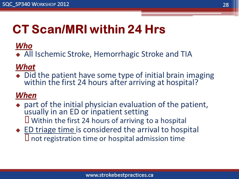 SQC_SP340 W ORKSHOP 2012 www.strokebestpractices.ca CT Scan/MRI within 24 Hrs Who  All Ischemic Stroke, Hemorrhagic Stroke and TIA What  Did the patient have some type of initial brain imaging within the first 24 hours after arriving at hospital.