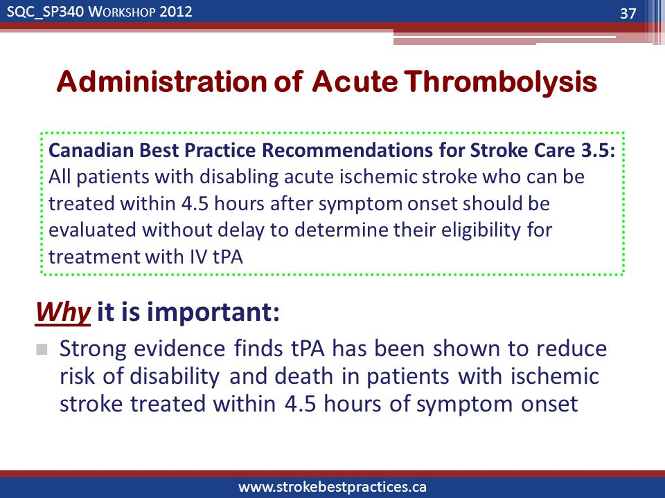 SQC_SP340 W ORKSHOP 2012 www.strokebestpractices.ca Administration of Acute Thrombolysis Why it is important: Strong evidence finds tPA has been shown to reduce risk of disability and death in patients with ischemic stroke treated within 4.5 hours of symptom onset 37 Canadian Best Practice Recommendations for Stroke Care 3.5: All patients with disabling acute ischemic stroke who can be treated within 4.5 hours after symptom onset should be evaluated without delay to determine their eligibility for treatment with IV tPA