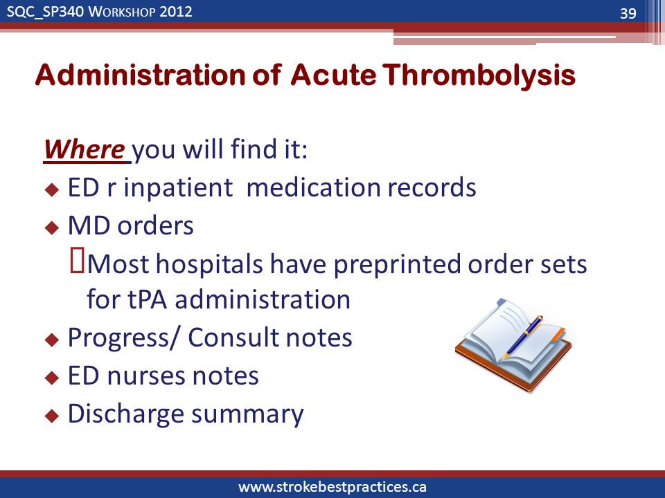 SQC_SP340 W ORKSHOP 2012 www.strokebestpractices.ca Administration of Acute Thrombolysis Where you will find it:  ED r inpatient medication records  MD orders  Most hospitals have preprinted order sets for tPA administration  Progress/ Consult notes  ED nurses notes  Discharge summary 39