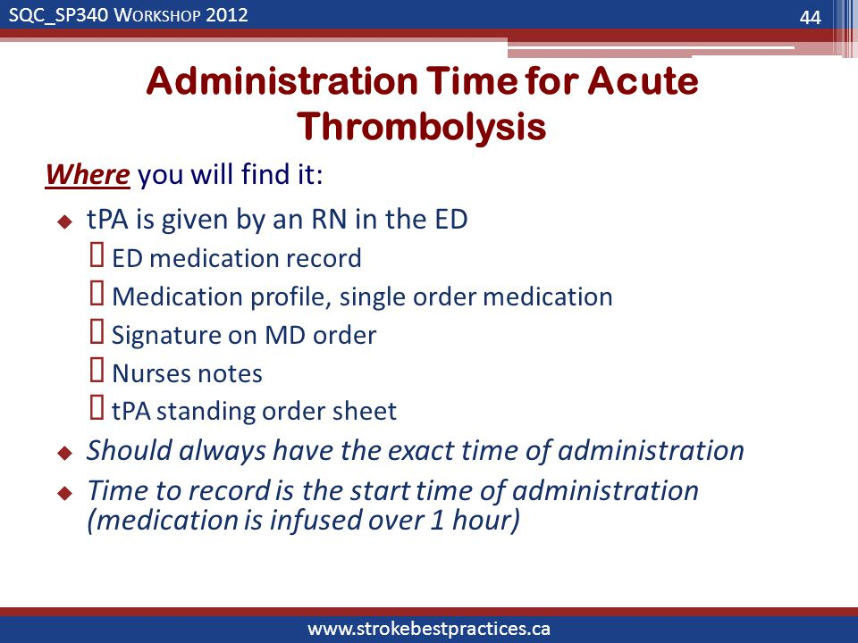 SQC_SP340 W ORKSHOP 2012 www.strokebestpractices.ca Administration Time for Acute Thrombolysis Where you will find it:  tPA is given by an RN in the ED  ED medication record  Medication profile, single order medication  Signature on MD order  Nurses notes  tPA standing order sheet  Should always have the exact time of administration  Time to record is the start time of administration (medication is infused over 1 hour) 44