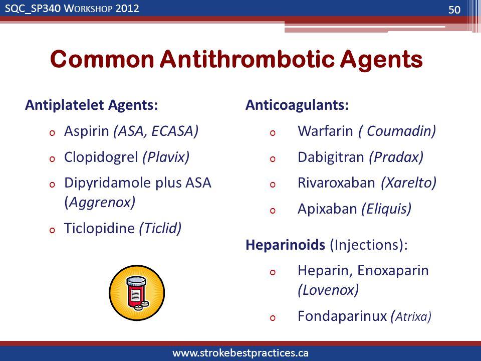 SQC_SP340 W ORKSHOP 2012 www.strokebestpractices.ca Common Antithrombotic Agents 50 Antiplatelet Agents: o Aspirin (ASA, ECASA) o Clopidogrel (Plavix)