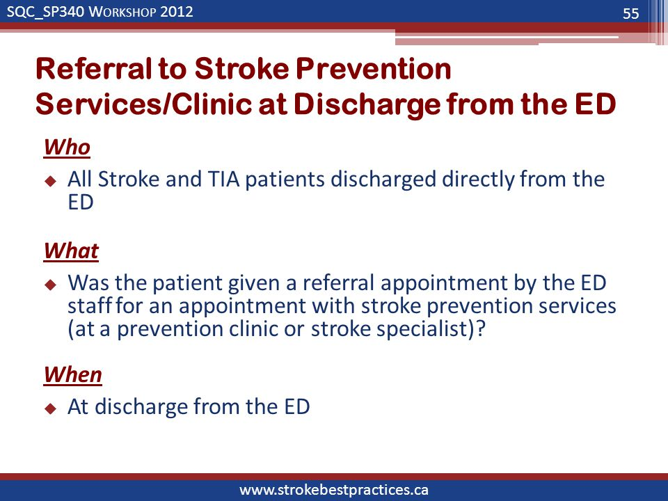 SQC_SP340 W ORKSHOP 2012 www.strokebestpractices.ca Referral to Stroke Prevention Services/Clinic at Discharge from the ED Who  All Stroke and TIA patients discharged directly from the ED What  Was the patient given a referral appointment by the ED staff for an appointment with stroke prevention services (at a prevention clinic or stroke specialist).