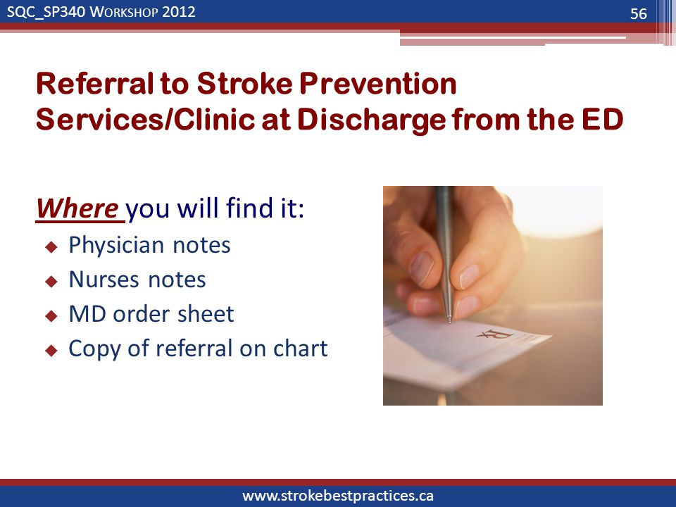 SQC_SP340 W ORKSHOP 2012 www.strokebestpractices.ca Referral to Stroke Prevention Services/Clinic at Discharge from the ED Where you will find it:  Physician notes  Nurses notes  MD order sheet  Copy of referral on chart 56