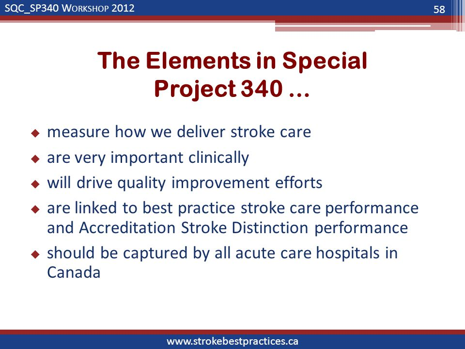 SQC_SP340 W ORKSHOP 2012 www.strokebestpractices.ca The Elements in Special Project 340 …  measure how we deliver stroke care  are very important clinically  will drive quality improvement efforts  are linked to best practice stroke care performance and Accreditation Stroke Distinction performance  should be captured by all acute care hospitals in Canada 58