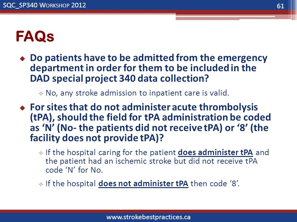 SQC_SP340 W ORKSHOP 2012 www.strokebestpractices.ca FAQs  Do patients have to be admitted from the emergency department in order for them to be included in the DAD special project 340 data collection.