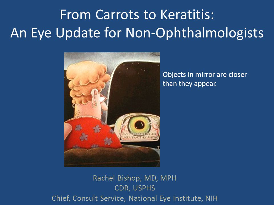 From Carrots to Keratitis: An Eye Update for Non-Ophthalmologists Rachel Bishop, MD, MPH CDR, USPHS Chief, Consult Service, National Eye Institute, NI