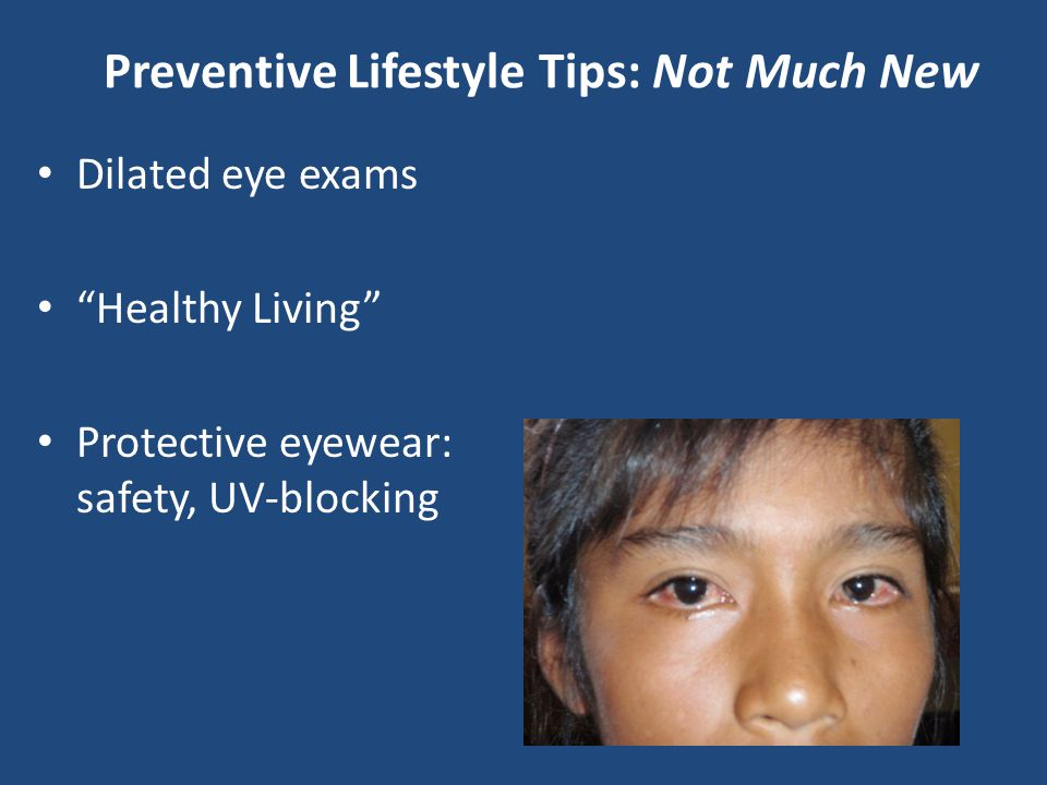 "Preventive Lifestyle Tips: Not Much New Dilated eye exams ""Healthy Living"" Protective eyewear: safety, UV-blocking"