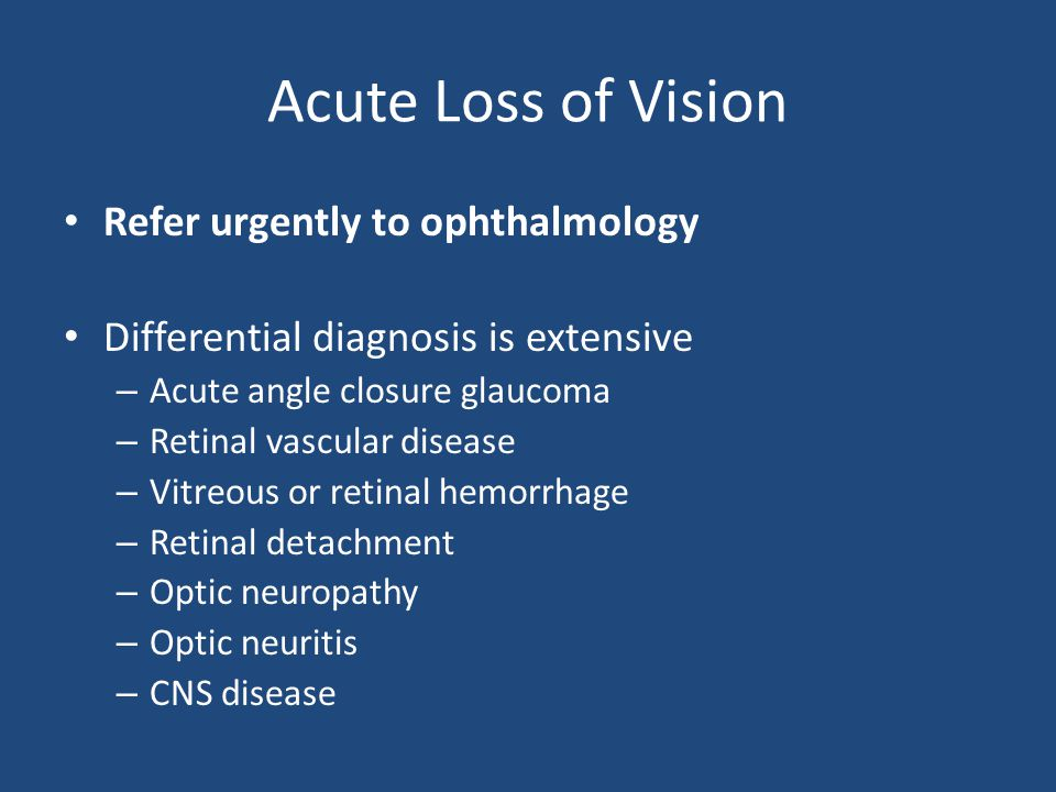 Acute Loss of Vision Refer urgently to ophthalmology Differential diagnosis is extensive – Acute angle closure glaucoma – Retinal vascular disease – V