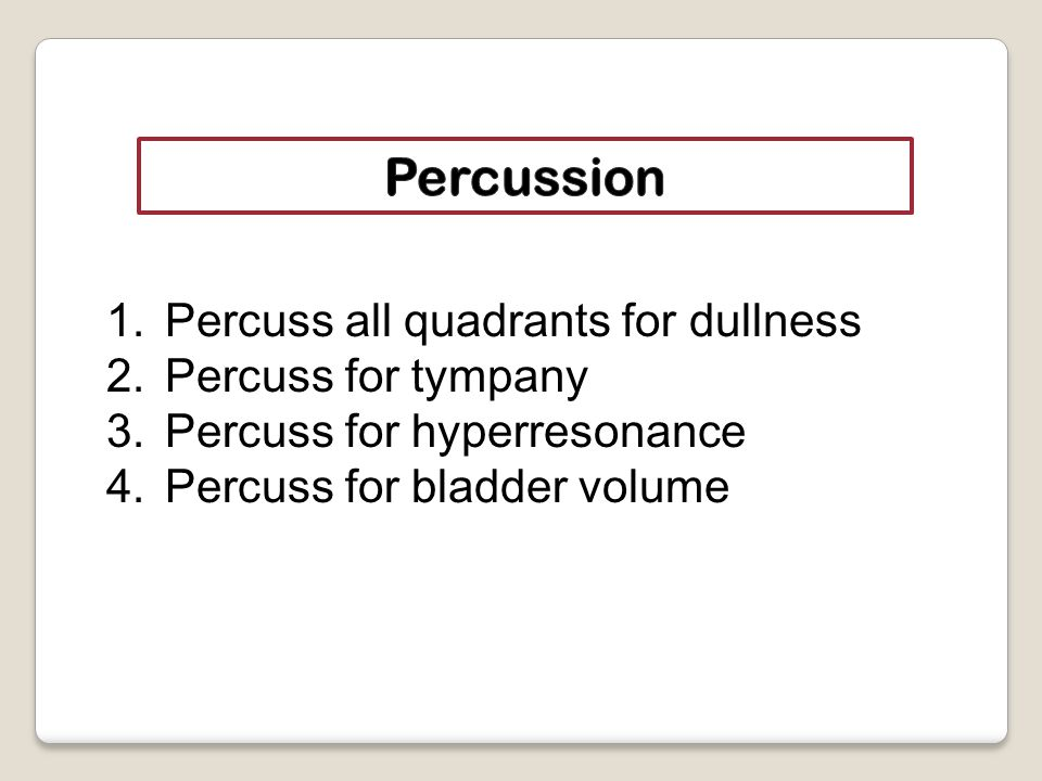 1.Percuss all quadrants for dullness 2.Percuss for tympany 3.Percuss for hyperresonance 4.Percuss for bladder volume