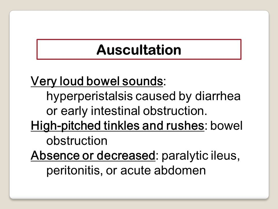 Very loud bowel sounds: hyperperistalsis caused by diarrhea or early intestinal obstruction.