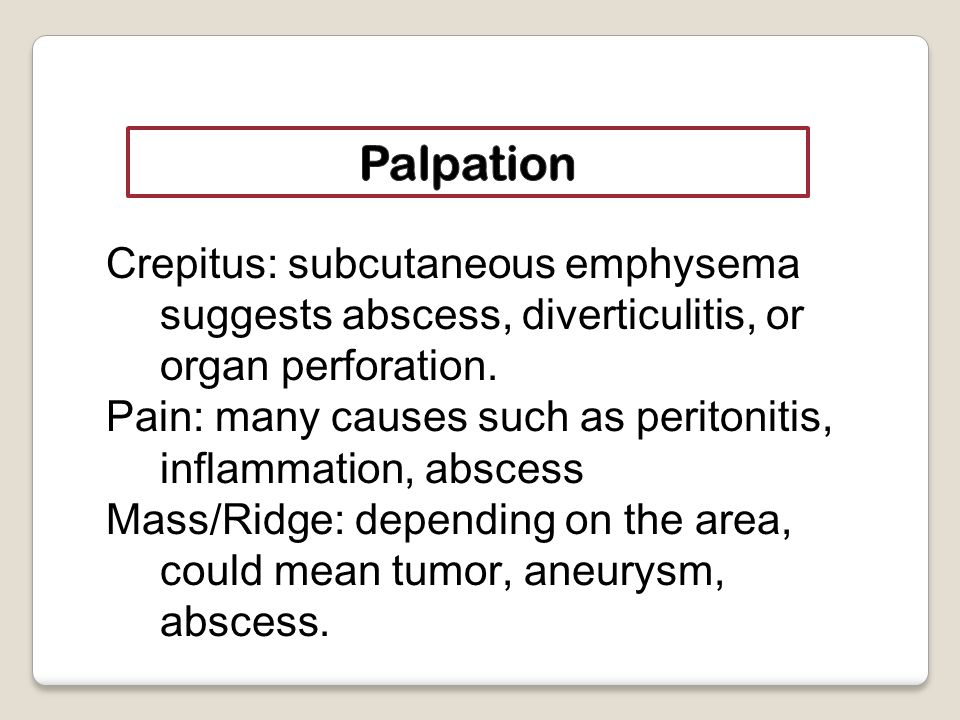 Crepitus: subcutaneous emphysema suggests abscess, diverticulitis, or organ perforation.