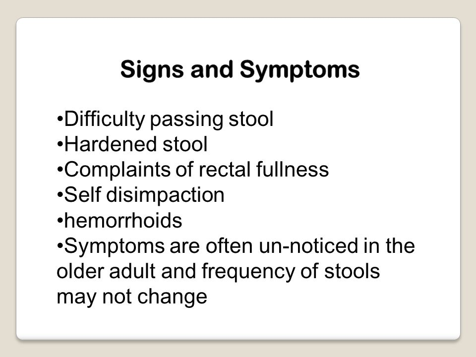 Difficulty passing stool Hardened stool Complaints of rectal fullness Self disimpaction hemorrhoids Symptoms are often un-noticed in the older adult and frequency of stools may not change
