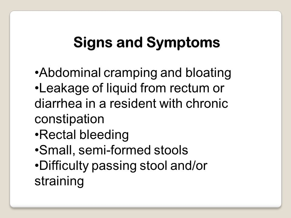 Abdominal cramping and bloating Leakage of liquid from rectum or diarrhea in a resident with chronic constipation Rectal bleeding Small, semi-formed stools Difficulty passing stool and/or straining