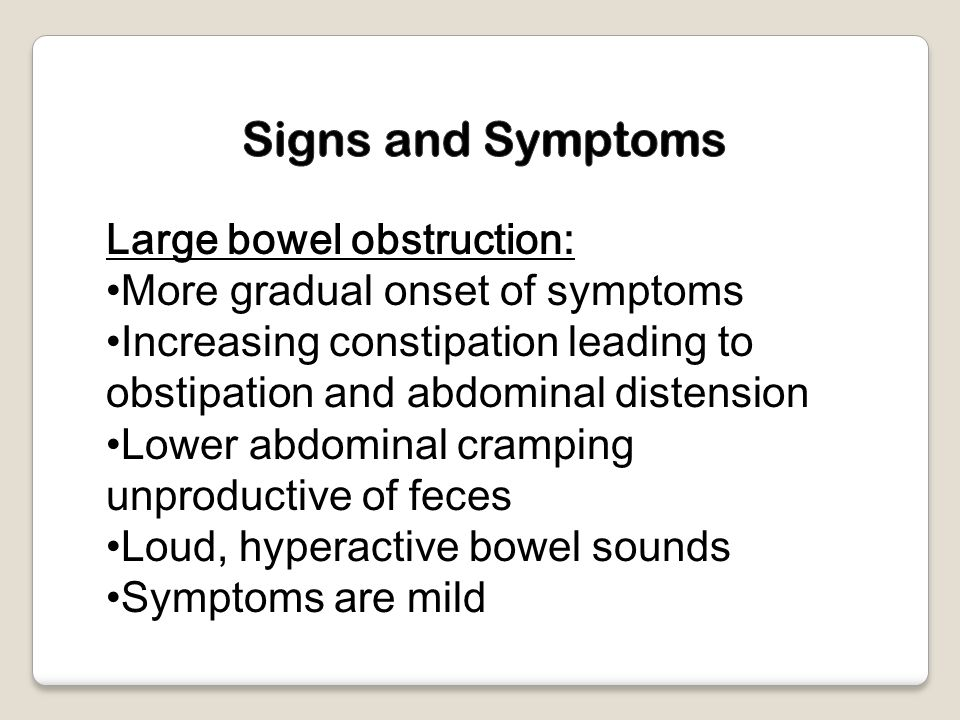 Large bowel obstruction: More gradual onset of symptoms Increasing constipation leading to obstipation and abdominal distension Lower abdominal cramping unproductive of feces Loud, hyperactive bowel sounds Symptoms are mild