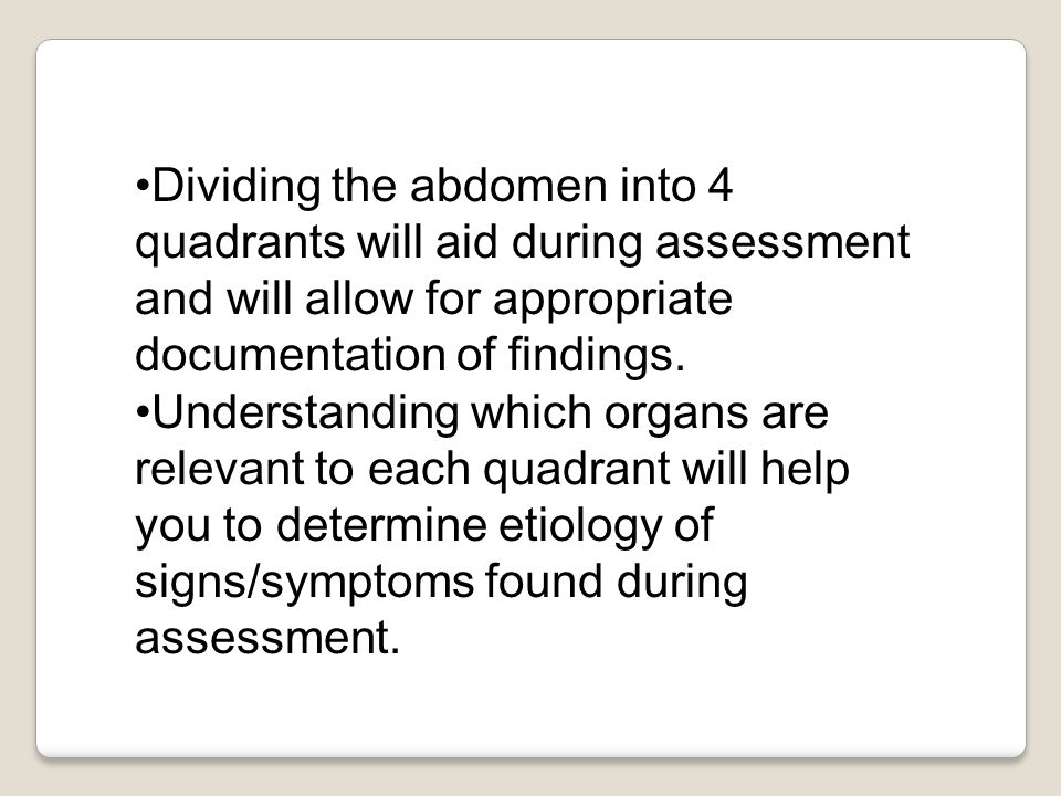 Dividing the abdomen into 4 quadrants will aid during assessment and will allow for appropriate documentation of findings.