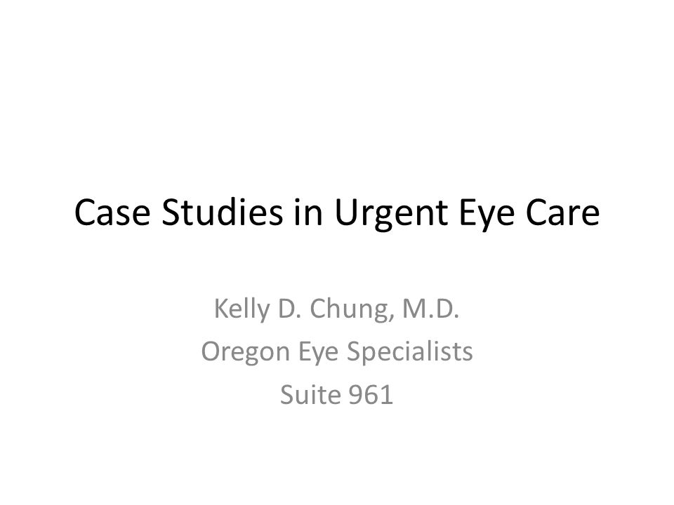 Case Studies in Urgent Eye Care Kelly D. Chung, M.D. Oregon Eye Specialists Suite 961