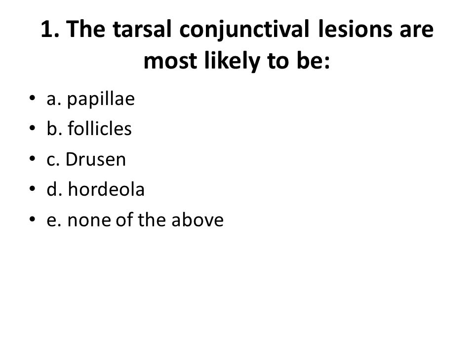 1. The tarsal conjunctival lesions are most likely to be: a.