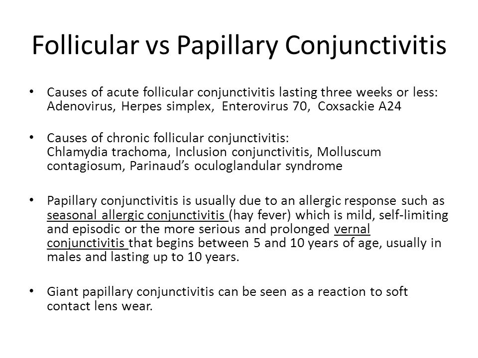 Follicular vs Papillary Conjunctivitis Causes of acute follicular conjunctivitis lasting three weeks or less: Adenovirus, Herpes simplex, Enterovirus 70, Coxsackie A24 Causes of chronic follicular conjunctivitis: Chlamydia trachoma, Inclusion conjunctivitis, Molluscum contagiosum, Parinaud's oculoglandular syndrome Papillary conjunctivitis is usually due to an allergic response such as seasonal allergic conjunctivitis (hay fever) which is mild, self-limiting and episodic or the more serious and prolonged vernal conjunctivitis that begins between 5 and 10 years of age, usually in males and lasting up to 10 years.