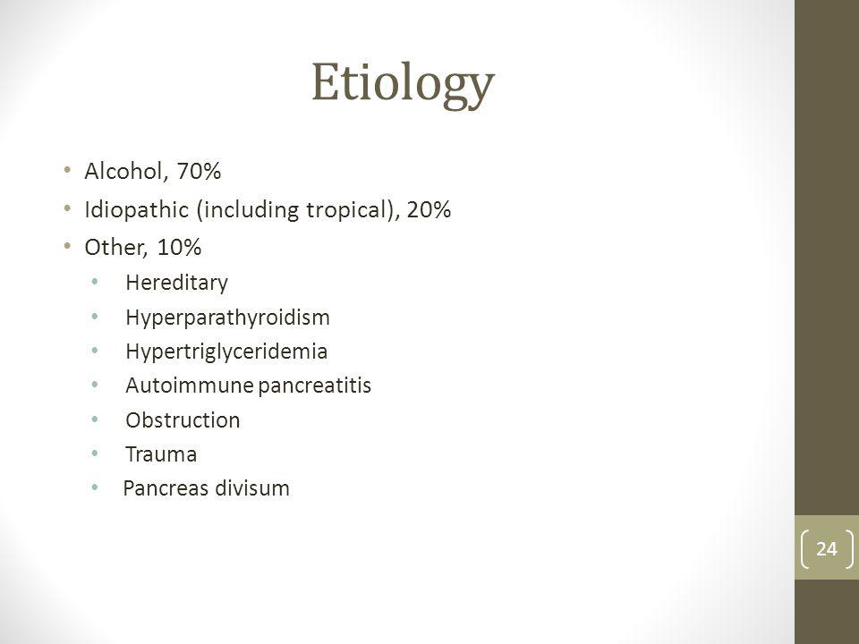 Etiology Alcohol, 70% Idiopathic (including tropical), 20% Other, 10% Hereditary Hyperparathyroidism Hypertriglyceridemia Autoimmune pancreatitis Obstruction Trauma Pancreas divisum 24