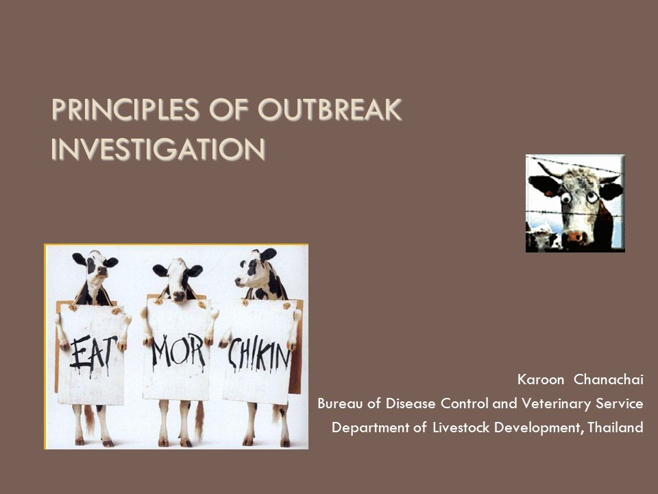 PRINCIPLES OF OUTBREAK INVESTIGATION Karoon Chanachai Bureau of Disease Control and Veterinary Service Department of Livestock Development, Thailand