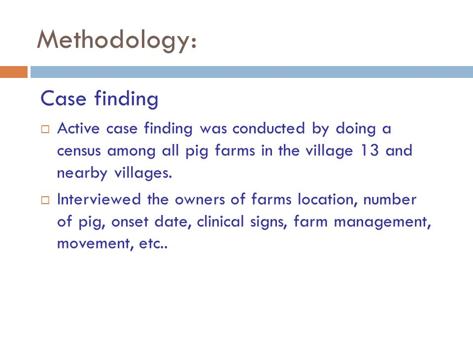 Methodology: Case finding  Active case finding was conducted by doing a census among all pig farms in the village 13 and nearby villages.  Interview