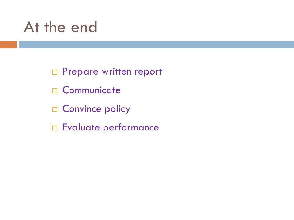 At the end  Prepare written report  Communicate  Convince policy  Evaluate performance