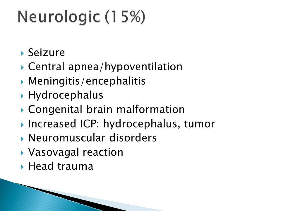  Seizure  Central apnea/hypoventilation  Meningitis/encephalitis  Hydrocephalus  Congenital brain malformation  Increased ICP: hydrocephalus, tumor  Neuromuscular disorders  Vasovagal reaction  Head trauma