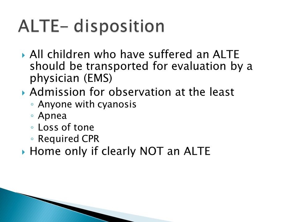  All children who have suffered an ALTE should be transported for evaluation by a physician (EMS)  Admission for observation at the least ◦ Anyone with cyanosis ◦ Apnea ◦ Loss of tone ◦ Required CPR  Home only if clearly NOT an ALTE