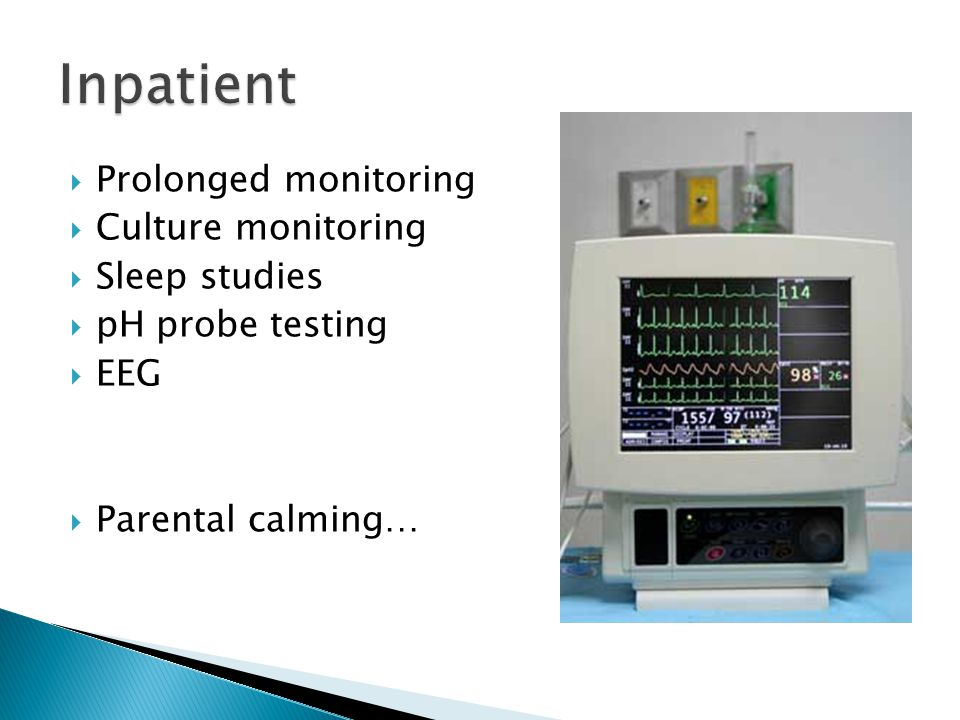  Prolonged monitoring  Culture monitoring  Sleep studies  pH probe testing  EEG  Parental calming…