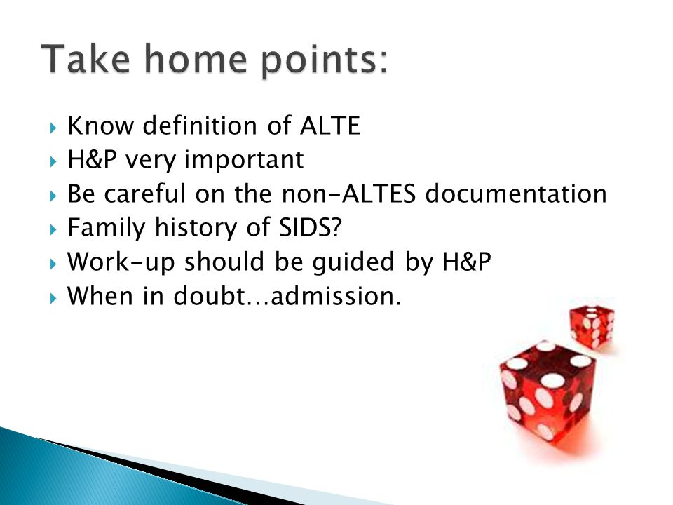  Know definition of ALTE  H&P very important  Be careful on the non-ALTES documentation  Family history of SIDS.