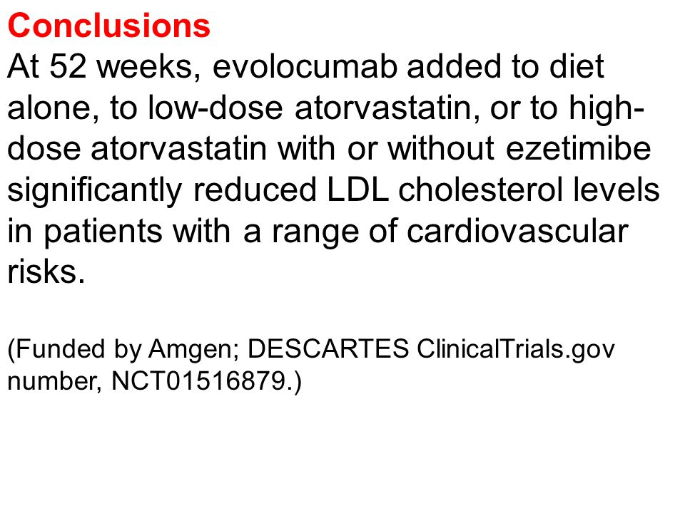 Conclusions At 52 weeks, evolocumab added to diet alone, to low-dose atorvastatin, or to high- dose atorvastatin with or without ezetimibe significantly reduced LDL cholesterol levels in patients with a range of cardiovascular risks.