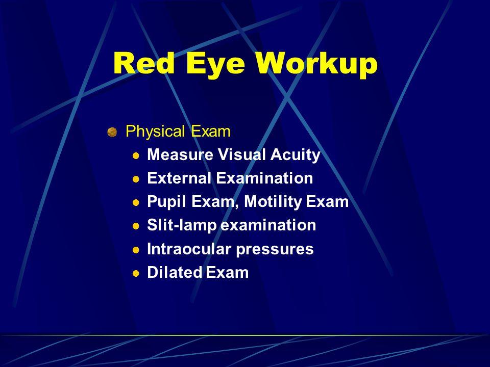 Physical Exam Measure Visual Acuity External Examination Pupil Exam, Motility Exam Slit-lamp examination Intraocular pressures Dilated Exam Red Eye Wo