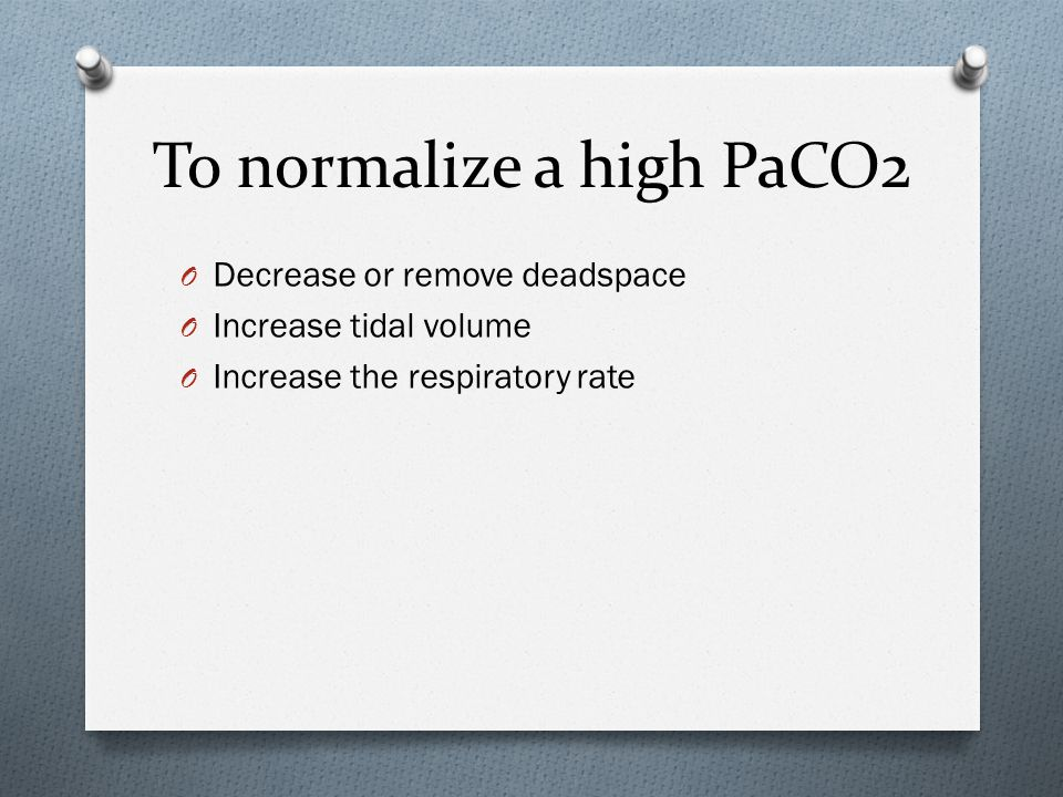To normalize a high PaCO2 O Decrease or remove deadspace O Increase tidal volume O Increase the respiratory rate