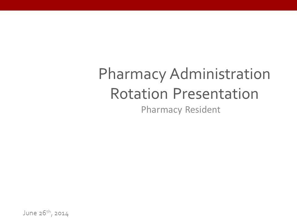 Pharmacy Administration Rotation Presentation Pharmacy Resident June 26 th, 2014