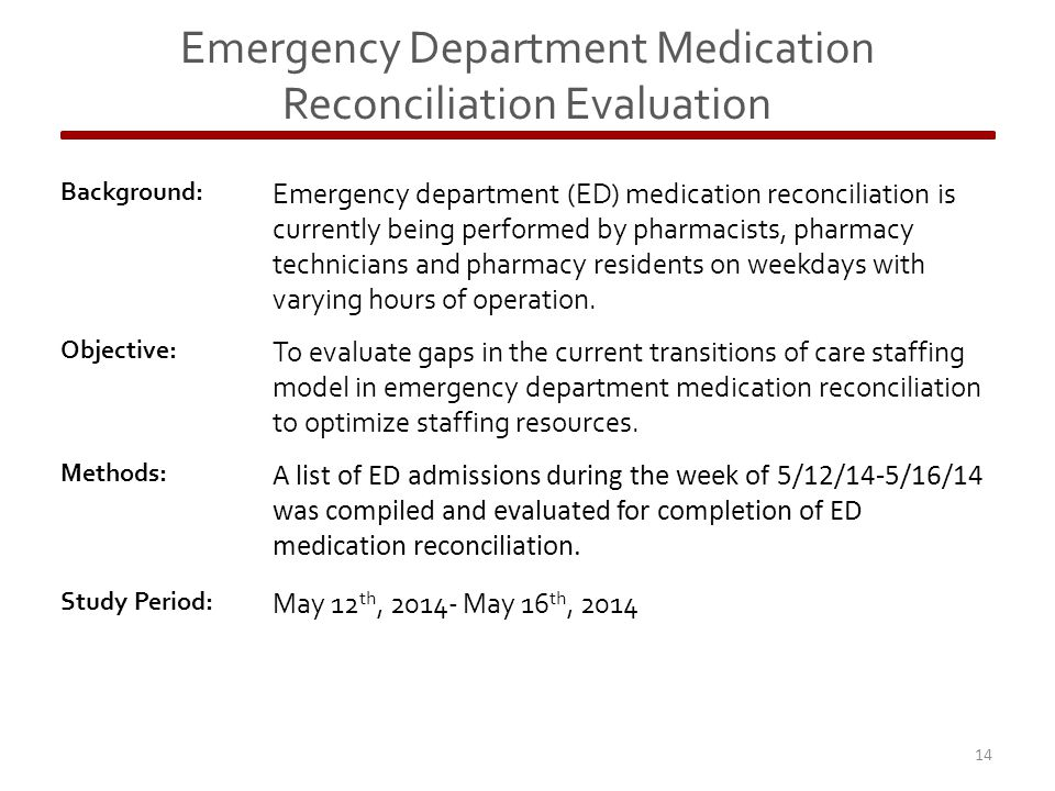 Emergency Department Medication Reconciliation Evaluation Background: Emergency department (ED) medication reconciliation is currently being performed by pharmacists, pharmacy technicians and pharmacy residents on weekdays with varying hours of operation.