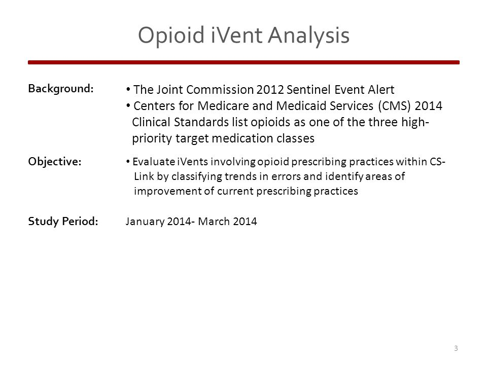 Background: The Joint Commission 2012 Sentinel Event Alert Centers for Medicare and Medicaid Services (CMS) 2014 Clinical Standards list opioids as one of the three high- priority target medication classes Objective: Evaluate iVents involving opioid prescribing practices within CS- Link by classifying trends in errors and identify areas of improvement of current prescribing practices Study Period: January 2014- March 2014 3