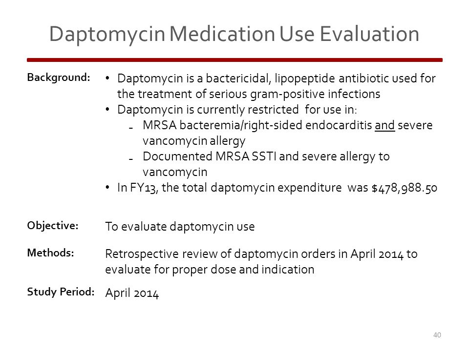 Daptomycin Medication Use Evaluation Background: Daptomycin is a bactericidal, lipopeptide antibiotic used for the treatment of serious gram-positive infections Daptomycin is currently restricted for use in: ₋ MRSA bacteremia/right-sided endocarditis and severe vancomycin allergy ₋ Documented MRSA SSTI and severe allergy to vancomycin In FY13, the total daptomycin expenditure was $478,988.50 Objective: To evaluate daptomycin use Methods: Retrospective review of daptomycin orders in April 2014 to evaluate for proper dose and indication Study Period: April 2014 40