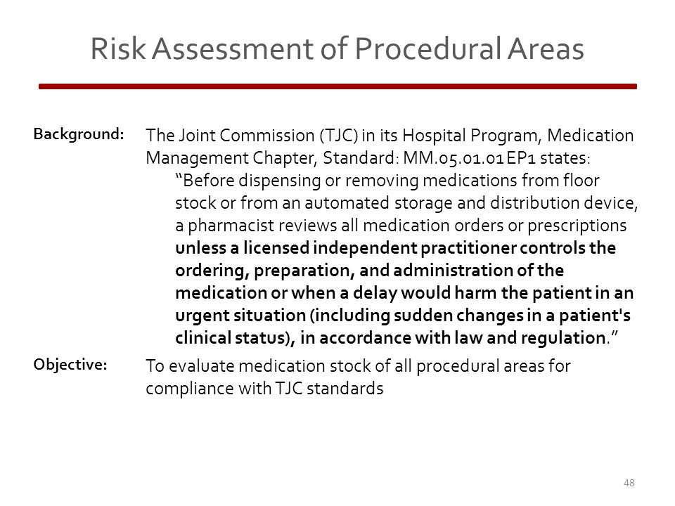 Risk Assessment of Procedural Areas Background: The Joint Commission (TJC) in its Hospital Program, Medication Management Chapter, Standard: MM.05.01.01 EP1 states: Before dispensing or removing medications from floor stock or from an automated storage and distribution device, a pharmacist reviews all medication orders or prescriptions unless a licensed independent practitioner controls the ordering, preparation, and administration of the medication or when a delay would harm the patient in an urgent situation (including sudden changes in a patient s clinical status), in accordance with law and regulation. Objective: To evaluate medication stock of all procedural areas for compliance with TJC standards 48