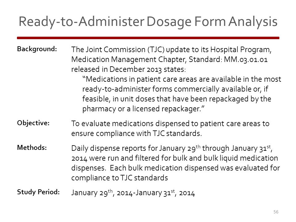 Ready-to-Administer Dosage Form Analysis Background: The Joint Commission (TJC) update to its Hospital Program, Medication Management Chapter, Standard: MM.03.01.01 released in December 2013 states: Medications in patient care areas are available in the most ready-to-administer forms commercially available or, if feasible, in unit doses that have been repackaged by the pharmacy or a licensed repackager. Objective: To evaluate medications dispensed to patient care areas to ensure compliance with TJC standards.