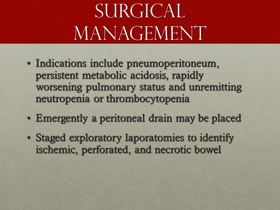 Surgical Management Indications include pneumoperitoneum, persistent metabolic acidosis, rapidly worsening pulmonary status and unremitting neutropenia or thrombocytopeniaIndications include pneumoperitoneum, persistent metabolic acidosis, rapidly worsening pulmonary status and unremitting neutropenia or thrombocytopenia Emergently a peritoneal drain may be placedEmergently a peritoneal drain may be placed Staged exploratory laporatomies to identify ischemic, perforated, and necrotic bowelStaged exploratory laporatomies to identify ischemic, perforated, and necrotic bowel