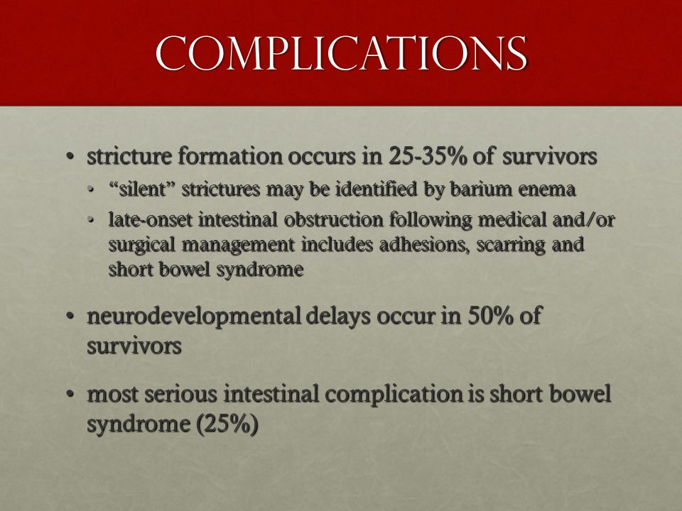 Complications stricture formation occurs in 25-35% of survivorsstricture formation occurs in 25-35% of survivors silent strictures may be identified by barium enema silent strictures may be identified by barium enema late-onset intestinal obstruction following medical and/or surgical management includes adhesions, scarring and short bowel syndromelate-onset intestinal obstruction following medical and/or surgical management includes adhesions, scarring and short bowel syndrome neurodevelopmental delays occur in 50% of survivorsneurodevelopmental delays occur in 50% of survivors most serious intestinal complication is short bowel syndrome (25%)most serious intestinal complication is short bowel syndrome (25%)
