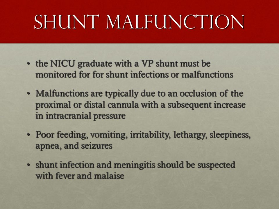 Shunt Malfunction the NICU graduate with a VP shunt must be monitored for for shunt infections or malfunctionsthe NICU graduate with a VP shunt must be monitored for for shunt infections or malfunctions Malfunctions are typically due to an occlusion of the proximal or distal cannula with a subsequent increase in intracranial pressureMalfunctions are typically due to an occlusion of the proximal or distal cannula with a subsequent increase in intracranial pressure Poor feeding, vomiting, irritability, lethargy, sleepiness, apnea, and seizuresPoor feeding, vomiting, irritability, lethargy, sleepiness, apnea, and seizures shunt infection and meningitis should be suspected with fever and malaiseshunt infection and meningitis should be suspected with fever and malaise