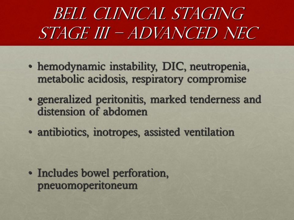Bell Clinical Staging Stage III – Advanced NEC hemodynamic instability, DIC, neutropenia, metabolic acidosis, respiratory compromisehemodynamic instability, DIC, neutropenia, metabolic acidosis, respiratory compromise generalized peritonitis, marked tenderness and distension of abdomengeneralized peritonitis, marked tenderness and distension of abdomen antibiotics, inotropes, assisted ventilationantibiotics, inotropes, assisted ventilation Includes bowel perforation, pneuomoperitoneumIncludes bowel perforation, pneuomoperitoneum