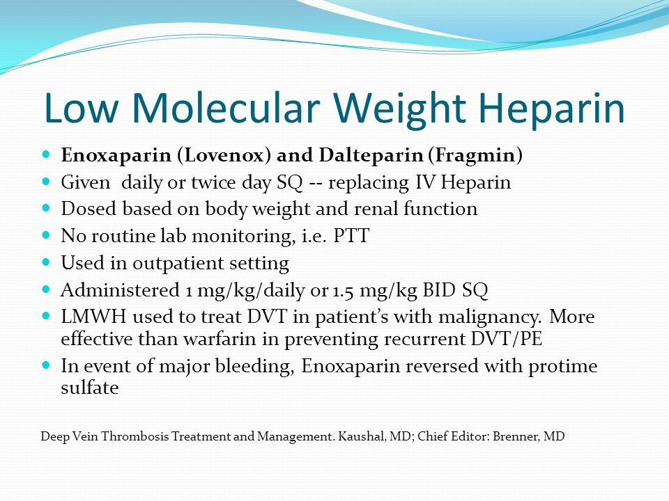 Low Molecular Weight Heparin Enoxaparin (Lovenox) and Dalteparin (Fragmin) Given daily or twice day SQ -- replacing IV Heparin Dosed based on body wei