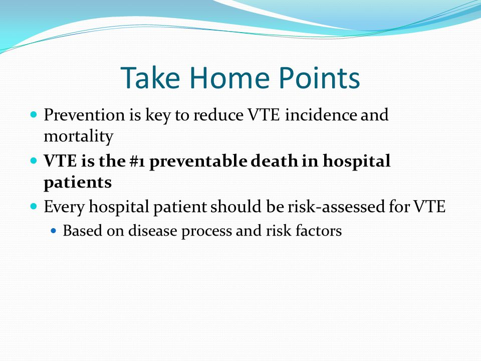 Take Home Points Prevention is key to reduce VTE incidence and mortality VTE is the #1 preventable death in hospital patients Every hospital patient s