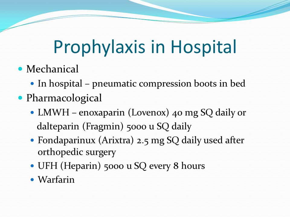 Prophylaxis in Hospital Mechanical In hospital – pneumatic compression boots in bed Pharmacological LMWH – enoxaparin (Lovenox) 40 mg SQ daily or dalt