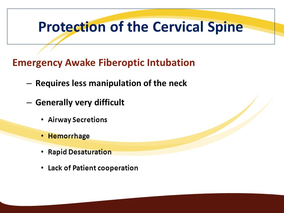Emergency Awake Fiberoptic Intubation – Requires less manipulation of the neck – Generally very difficult Airway Secretions Hemorrhage Rapid Desaturation Lack of Patient cooperation Protection of the Cervical Spine
