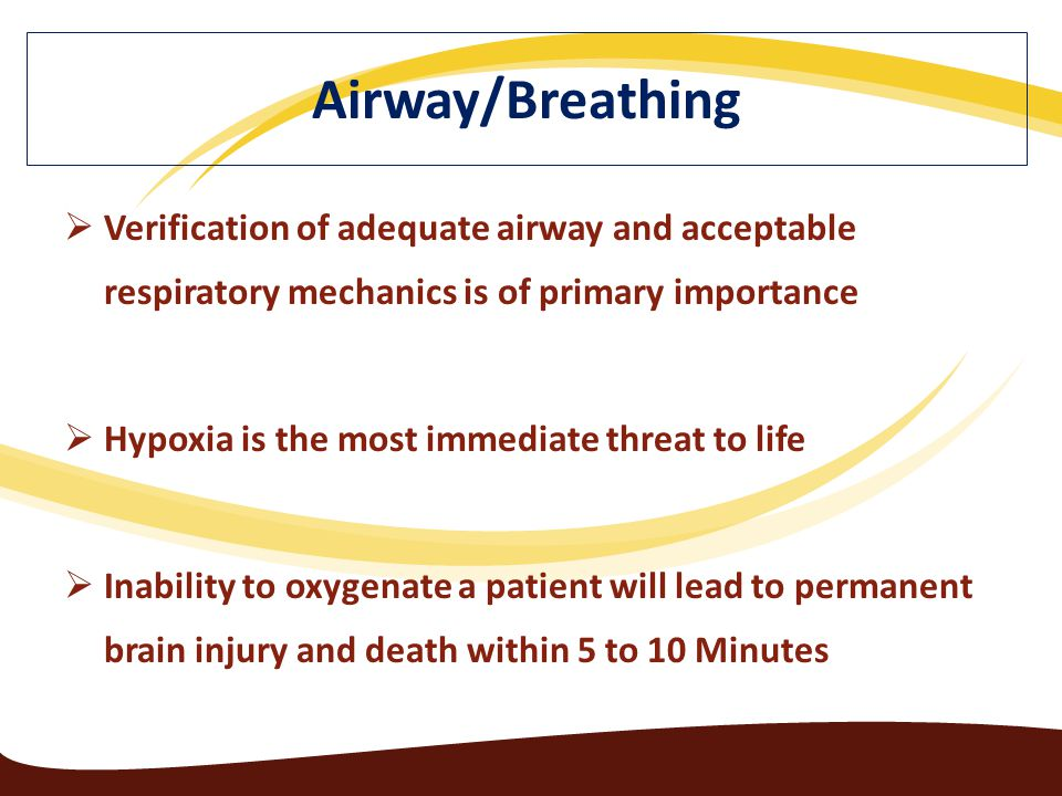  Verification of adequate airway and acceptable respiratory mechanics is of primary importance  Hypoxia is the most immediate threat to life  Inability to oxygenate a patient will lead to permanent brain injury and death within 5 to 10 Minutes Airway/Breathing