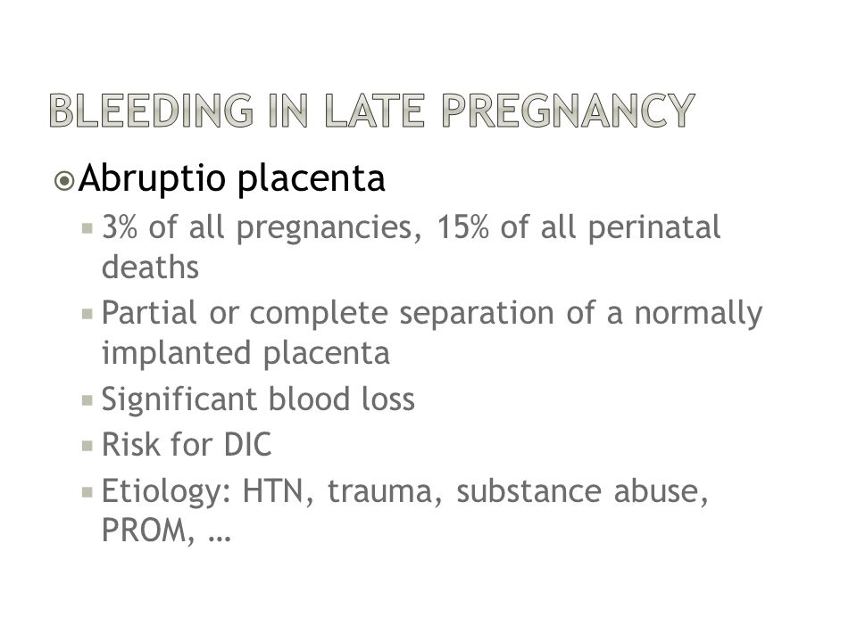  Abruptio placenta  3% of all pregnancies, 15% of all perinatal deaths  Partial or complete separation of a normally implanted placenta  Significant blood loss  Risk for DIC  Etiology: HTN, trauma, substance abuse, PROM, …